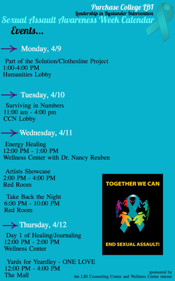 Purhcase College Leadership in Bystander Intervention (LBI) Sexual Assault Awareness Week Calendar⦁ Monday 4/9 Part of the Solution/Clothesline Project 1:00-4:00 p.m. Humanities Lobby⦁ Tuesday 4/10 Surviving in Numbers 11:00 a.m. - 4:00 p.m. CNN Lobby⦁ Wedesday 4/11 Energy Healing 12:00 p.m. - 1:00 p.m. Wellnes Center with Dr. Nancy Reuben⦁ Wedesday 4/11 Artists Showcase 2:00 p.m. - 4:00 p.m. Red Room⦁ Wedesday 4/11 Take Back the Night 6:00 p.m. - 10:00 p.m. Red Room⦁ Thursday 4/12 Day 1 of Healing/Journaling 12:00 p.m. - 2:00 p.m. Wellnes Center⦁ Thursday 4/12 Yards for Yeardley - ONE LOVE 12:00 p.m. - 4:00 p.m. The Mall Sponsored by the LBI Counseling Center and Wellness Center interns